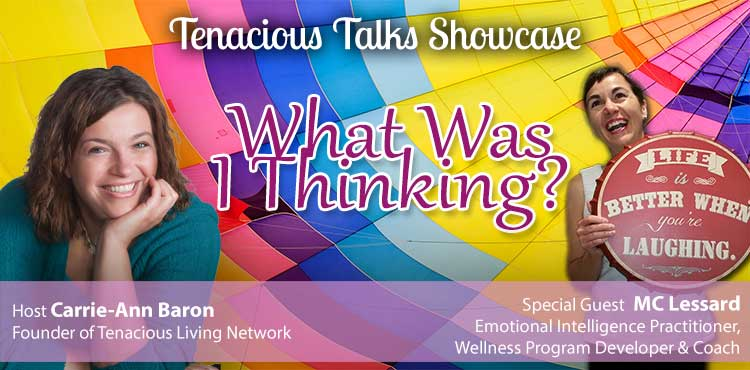 What Was I Thinking? - Tenacious Talks Showcase Ep 49 - Tenacious Living Network Home of your Holistic Health Podcasts Blog Image